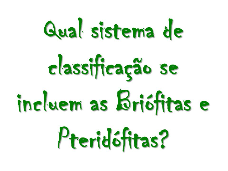 Qual sistema de classificação se incluem as Briófitas e Pteridófitas