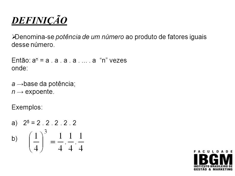 DEFINIÇÃO Denomina-se potência de um número ao produto de fatores iguais desse número. Então: an = a . a . a . a . ... . a n vezes.