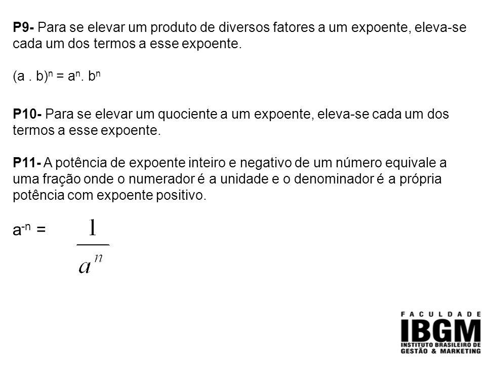 P9- Para se elevar um produto de diversos fatores a um expoente, eleva-se cada um dos termos a esse expoente.