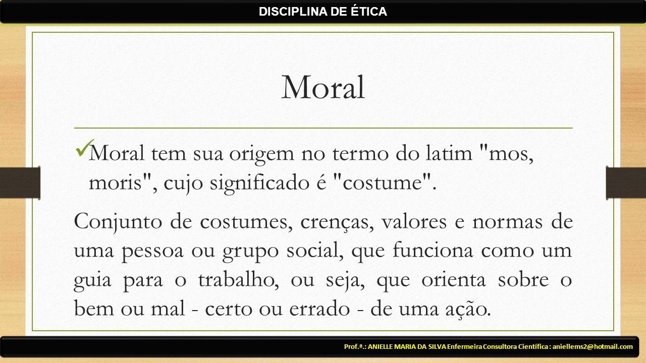 DISCIPLINA DE ÉTICA Moral. Moral tem sua origem no termo do latim mos, moris , cujo significado é costume .