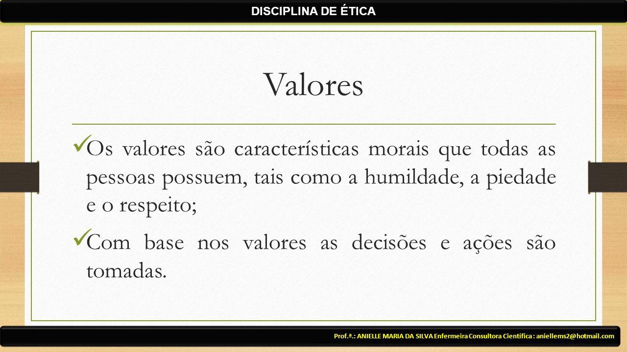 DISCIPLINA DE ÉTICA Valores. Os valores são características morais que todas as pessoas possuem, tais como a humildade, a piedade e o respeito;