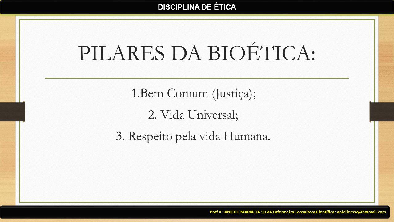 DISCIPLINA DE ÉTICA PILARES DA BIOÉTICA: 1.Bem Comum (Justiça); 2. Vida Universal; 3. Respeito pela vida Humana.