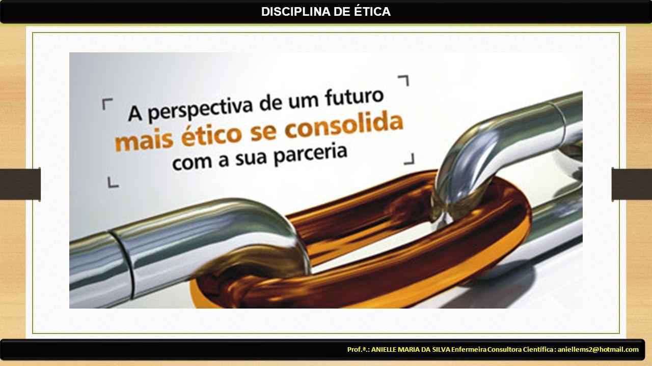 DISCIPLINA DE ÉTICA Prof.ª.: ANIELLE MARIA DA SILVA Enfermeira Consultora Científica : aniellems2@hotmail.com.