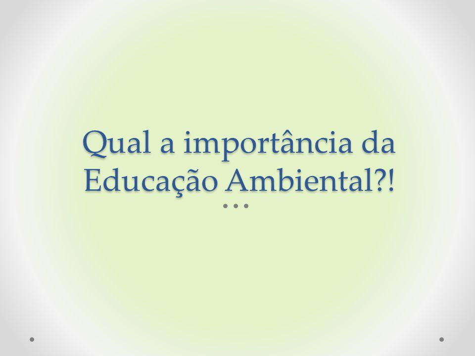 Qual a importância da Educação Ambiental !