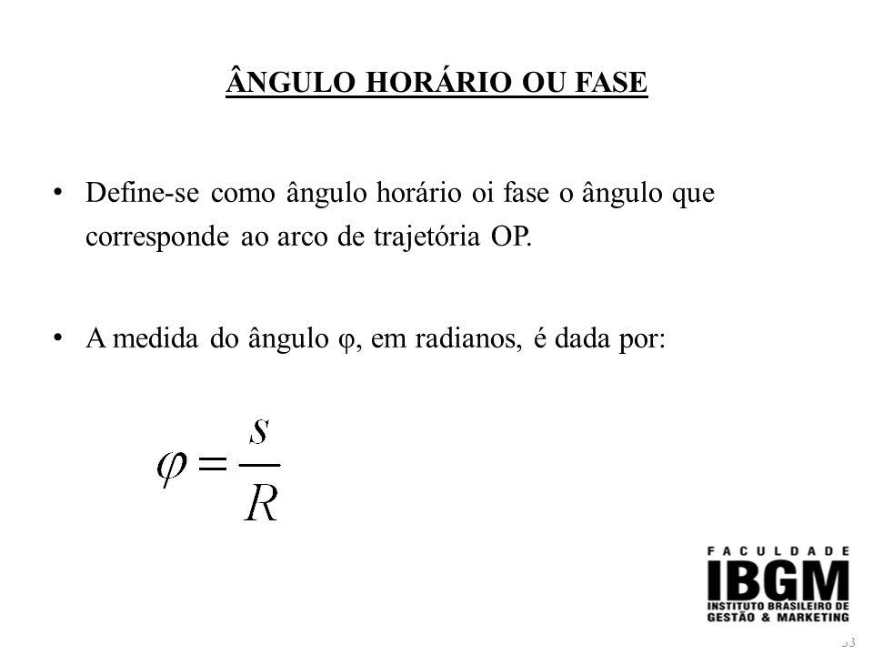 ÂNGULO HORÁRIO OU FASE Define-se como ângulo horário oi fase o ângulo que corresponde ao arco de trajetória OP.