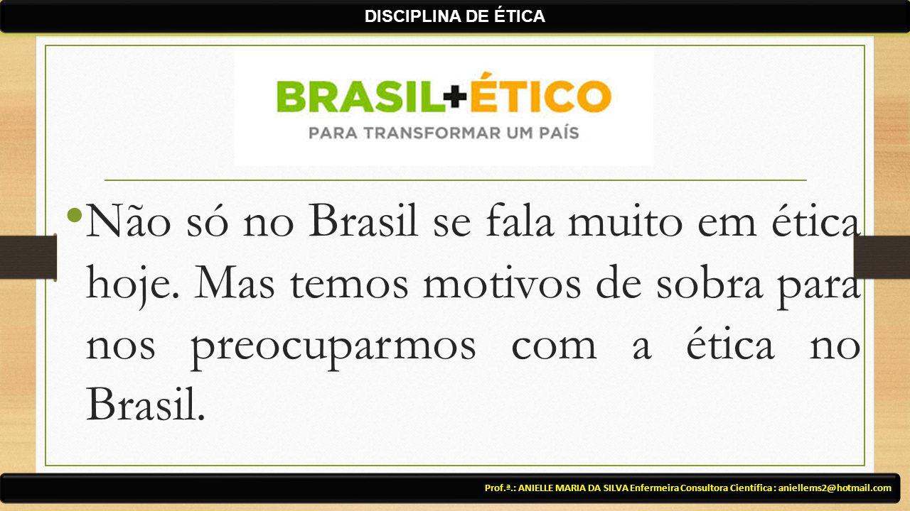 DISCIPLINA DE ÉTICA Não só no Brasil se fala muito em ética hoje. Mas temos motivos de sobra para nos preocuparmos com a ética no Brasil.