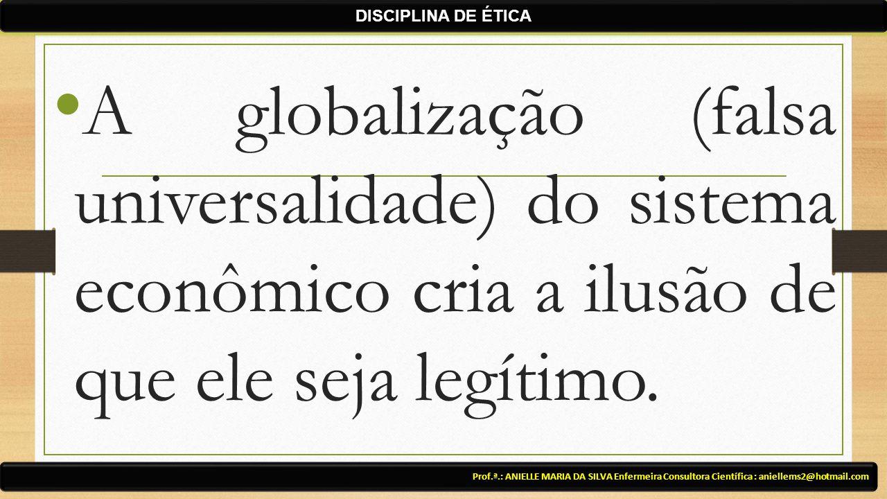 DISCIPLINA DE ÉTICA A globalização (falsa universalidade) do sistema econômico cria a ilusão de que ele seja legítimo.