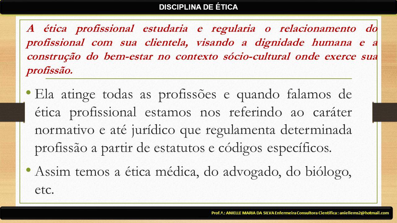 Assim temos a ética médica, do advogado, do biólogo, etc.