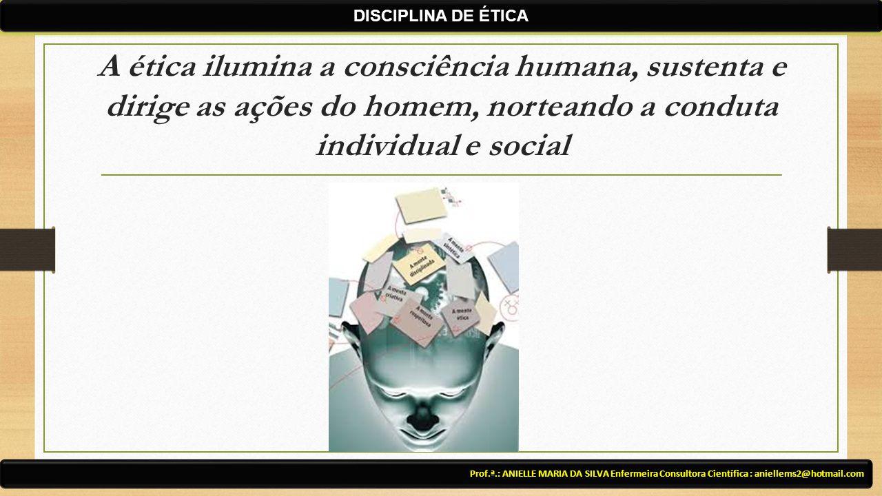 DISCIPLINA DE ÉTICA A ética ilumina a consciência humana, sustenta e dirige as ações do homem, norteando a conduta individual e social.