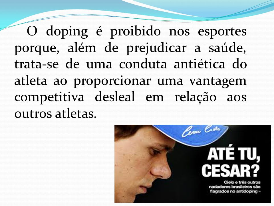 O doping é proibido nos esportes porque, além de prejudicar a saúde, trata-se de uma conduta antiética do atleta ao proporcionar uma vantagem competitiva desleal em relação aos outros atletas.