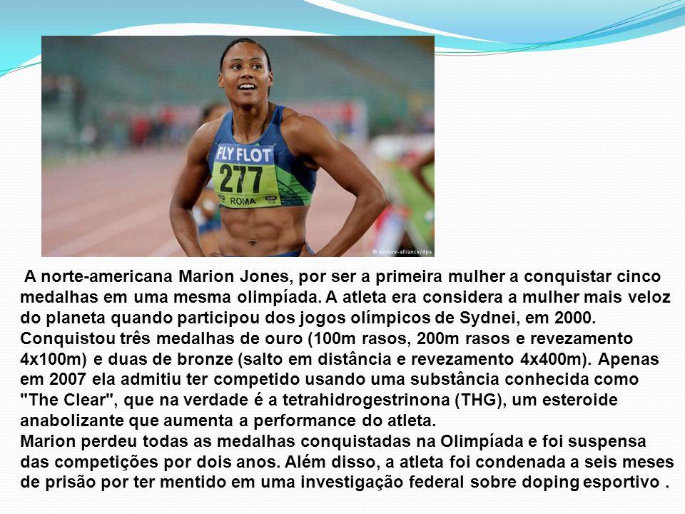 A norte-americana Marion Jones, por ser a primeira mulher a conquistar cinco medalhas em uma mesma olimpíada. A atleta era considera a mulher mais veloz do planeta quando participou dos jogos olímpicos de Sydnei, em 2000. Conquistou três medalhas de ouro (100m rasos, 200m rasos e revezamento 4x100m) e duas de bronze (salto em distância e revezamento 4x400m). Apenas em 2007 ela admitiu ter competido usando uma substância conhecida como The Clear , que na verdade é a tetrahidrogestrinona (THG), um esteroide anabolizante que aumenta a performance do atleta.