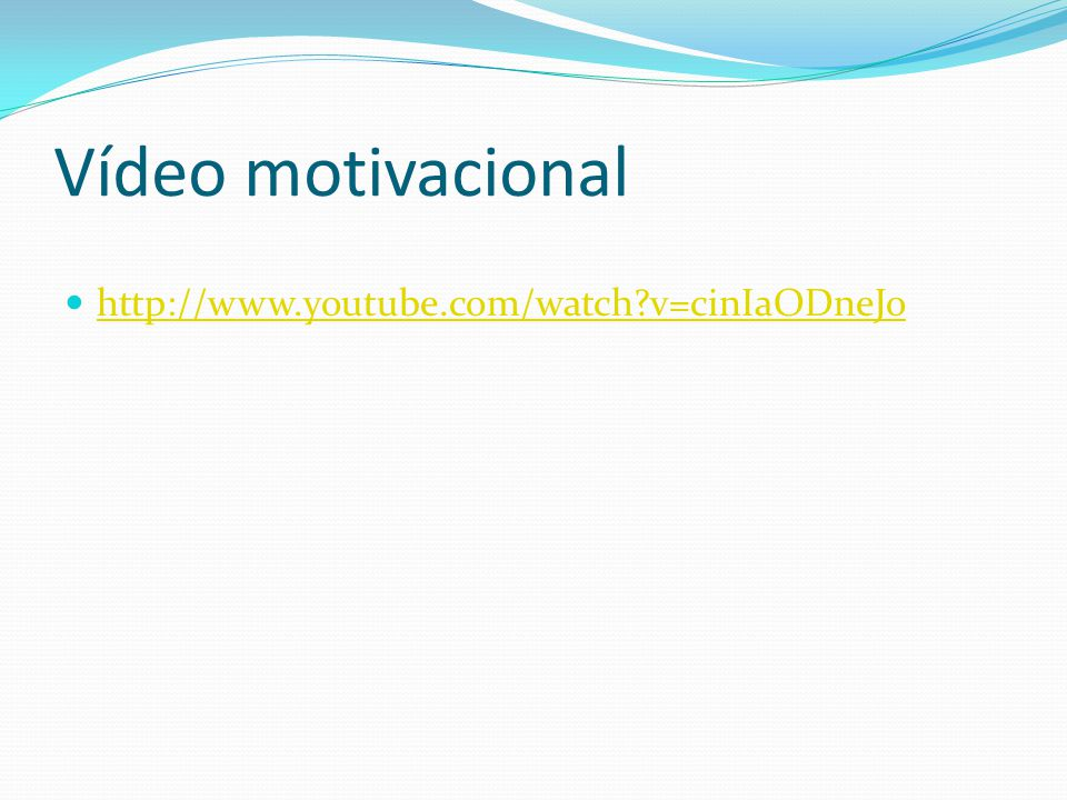 Vídeo motivacional http://www.youtube.com/watch v=cinIaODneJo