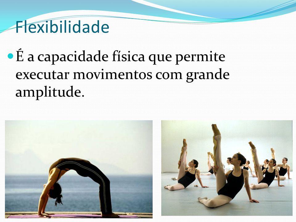Flexibilidade É a capacidade física que permite executar movimentos com grande amplitude.