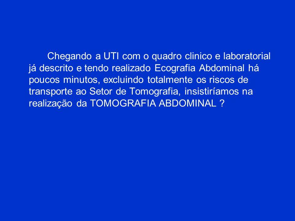 Chegando a UTI com o quadro clinico e laboratorial já descrito e tendo realizado Ecografia Abdominal há poucos minutos, excluindo totalmente os riscos de transporte ao Setor de Tomografia, insistiríamos na realização da TOMOGRAFIA ABDOMINAL