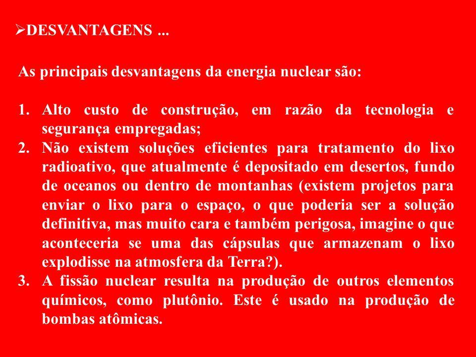 DESVANTAGENS ... As principais desvantagens da energia nuclear são: Alto custo de construção, em razão da tecnologia e segurança empregadas;