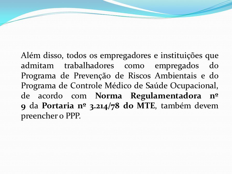 Além disso, todos os empregadores e instituições que admitam trabalhadores como empregados do Programa de Prevenção de Riscos Ambientais e do Programa de Controle Médico de Saúde Ocupacional, de acordo com Norma Regulamentadora nº 9 da Portaria nº 3.214/78 do MTE, também devem preencher o PPP.