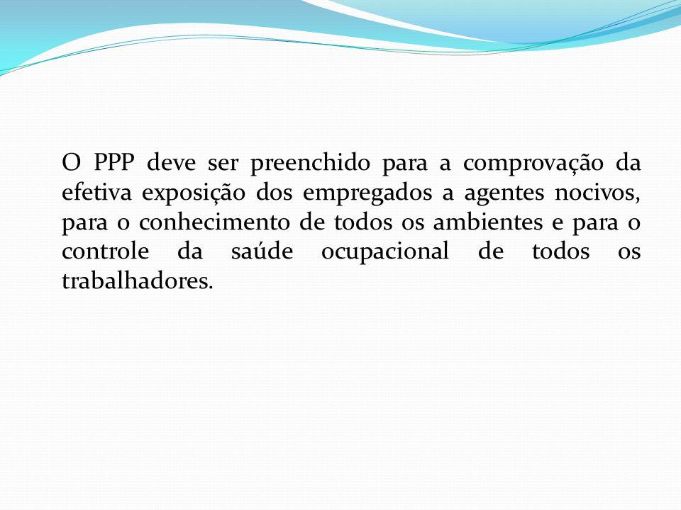O PPP deve ser preenchido para a comprovação da efetiva exposição dos empregados a agentes nocivos, para o conhecimento de todos os ambientes e para o controle da saúde ocupacional de todos os trabalhadores.