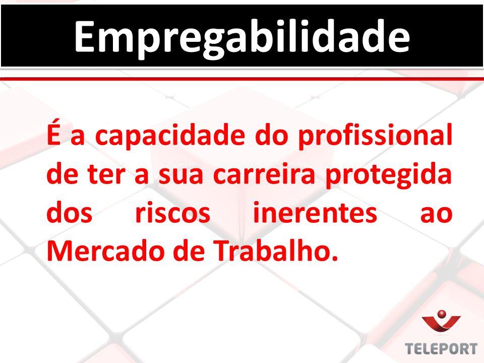 Empregabilidade É a capacidade do profissional de ter a sua carreira protegida dos riscos inerentes ao Mercado de Trabalho.