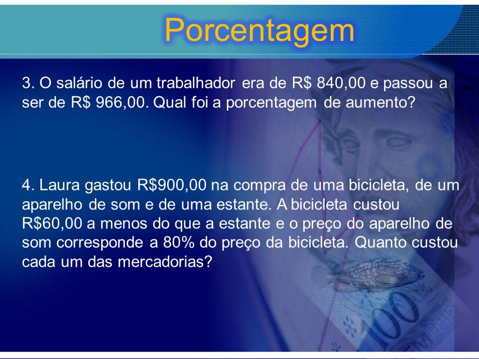Porcentagem 3. O salário de um trabalhador era de R$ 840,00 e passou a ser de R$ 966,00. Qual foi a porcentagem de aumento