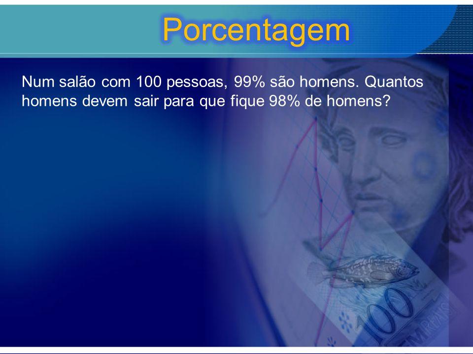 Porcentagem Num salão com 100 pessoas, 99% são homens.