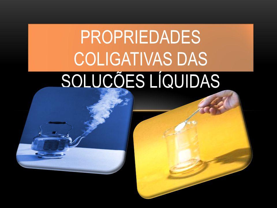 PROPRIEDADES COLIGATIVAS DAS SOLUÇÕES LÍQUIDAS