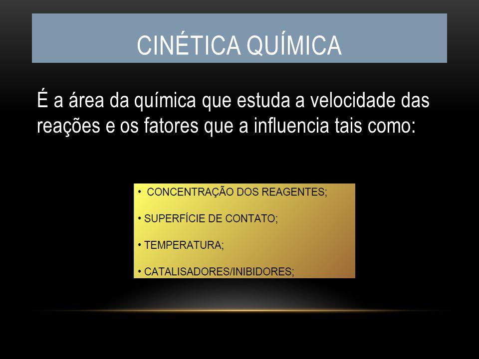 Cinética química É a área da química que estuda a velocidade das reações e os fatores que a influencia tais como: