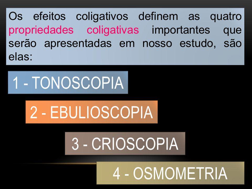 1 - TONOSCOPIA 2 - EBULIOSCOPIA 3 - CRIOSCOPIA 4 - OSMOMETRIA