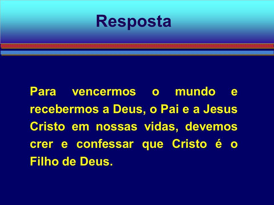 Resposta Para vencermos o mundo e recebermos a Deus, o Pai e a Jesus Cristo em nossas vidas, devemos crer e confessar que Cristo é o Filho de Deus.