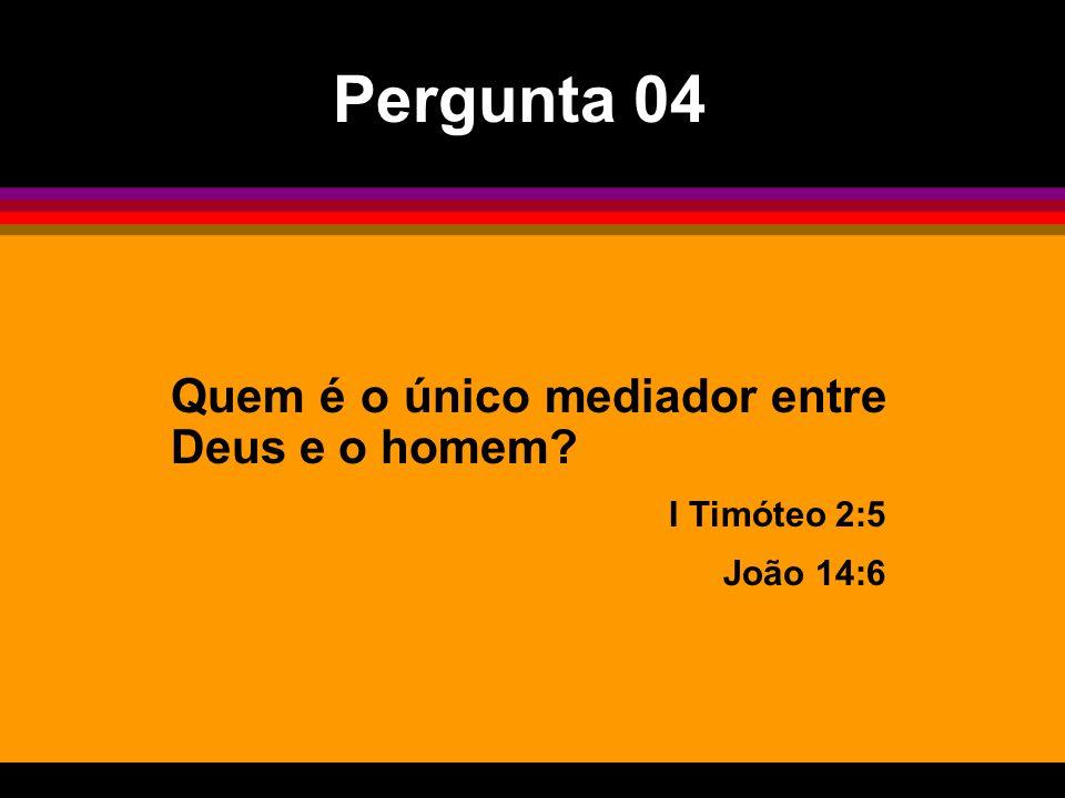 Pergunta 04 Quem é o único mediador entre Deus e o homem