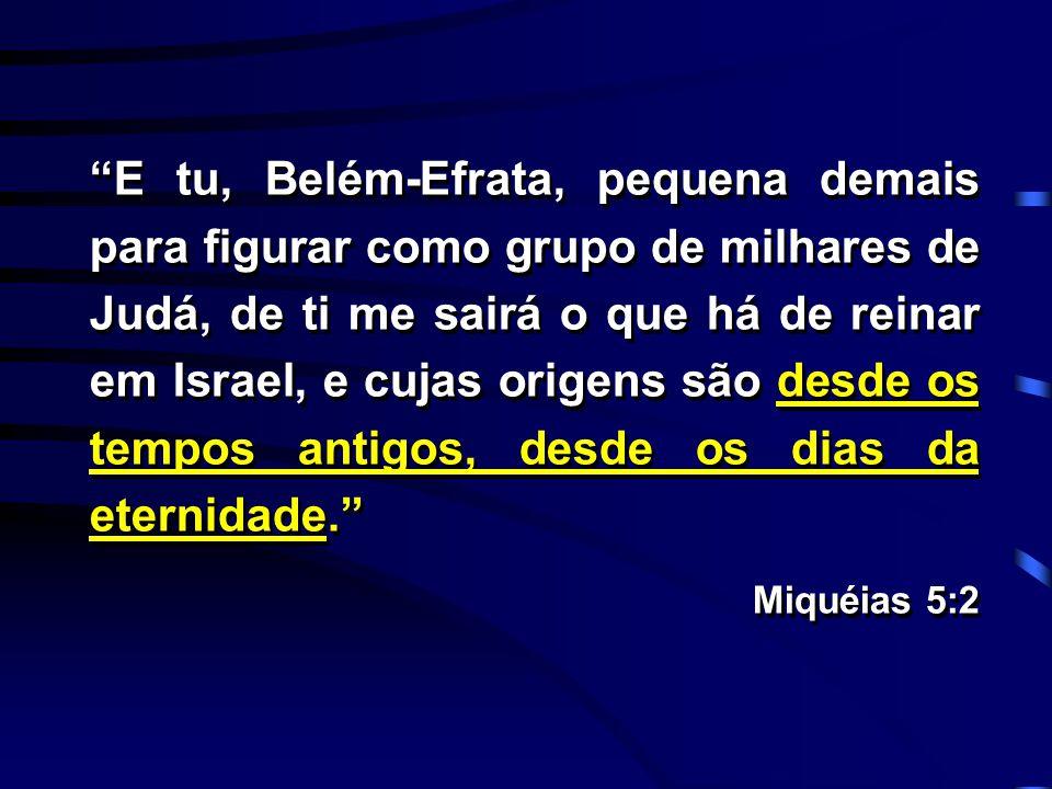E tu, Belém-Efrata, pequena demais para figurar como grupo de milhares de Judá, de ti me sairá o que há de reinar em Israel, e cujas origens são desde os tempos antigos, desde os dias da eternidade.