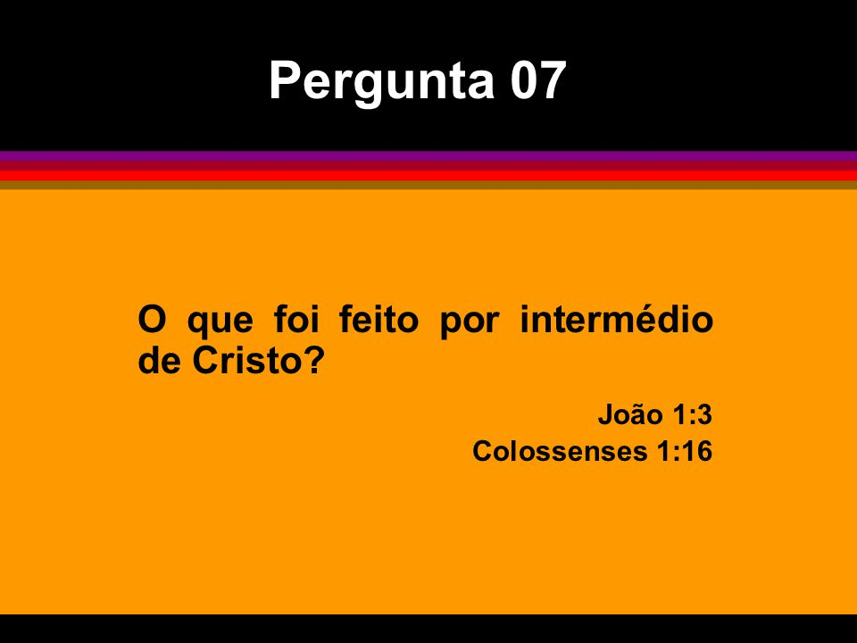 Pergunta 07 O que foi feito por intermédio de Cristo João 1:3