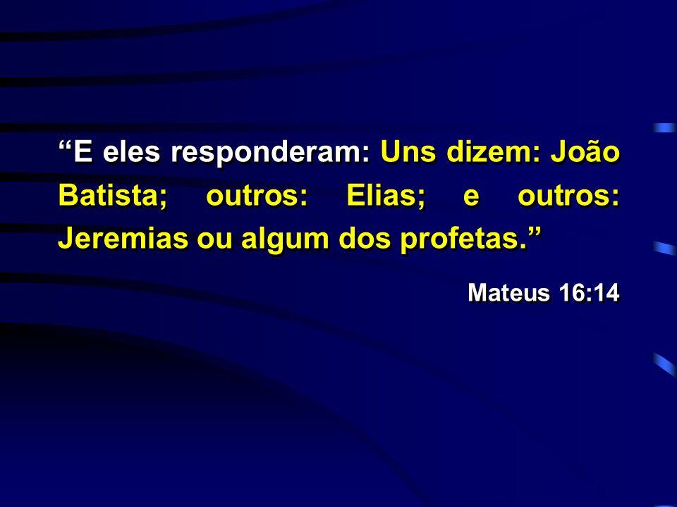 E eles responderam: Uns dizem: João Batista; outros: Elias; e outros: Jeremias ou algum dos profetas.