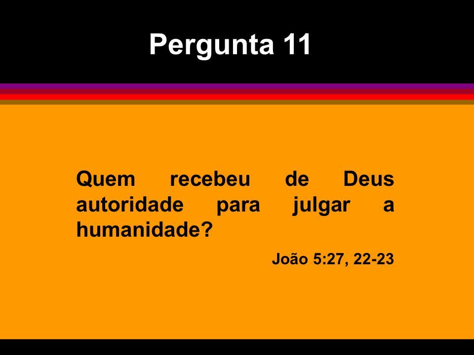 Pergunta 11 Quem recebeu de Deus autoridade para julgar a humanidade