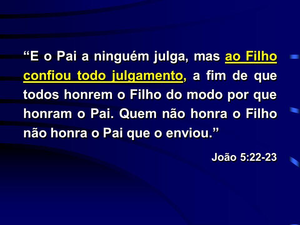 E o Pai a ninguém julga, mas ao Filho confiou todo julgamento, a fim de que todos honrem o Filho do modo por que honram o Pai. Quem não honra o Filho não honra o Pai que o enviou.