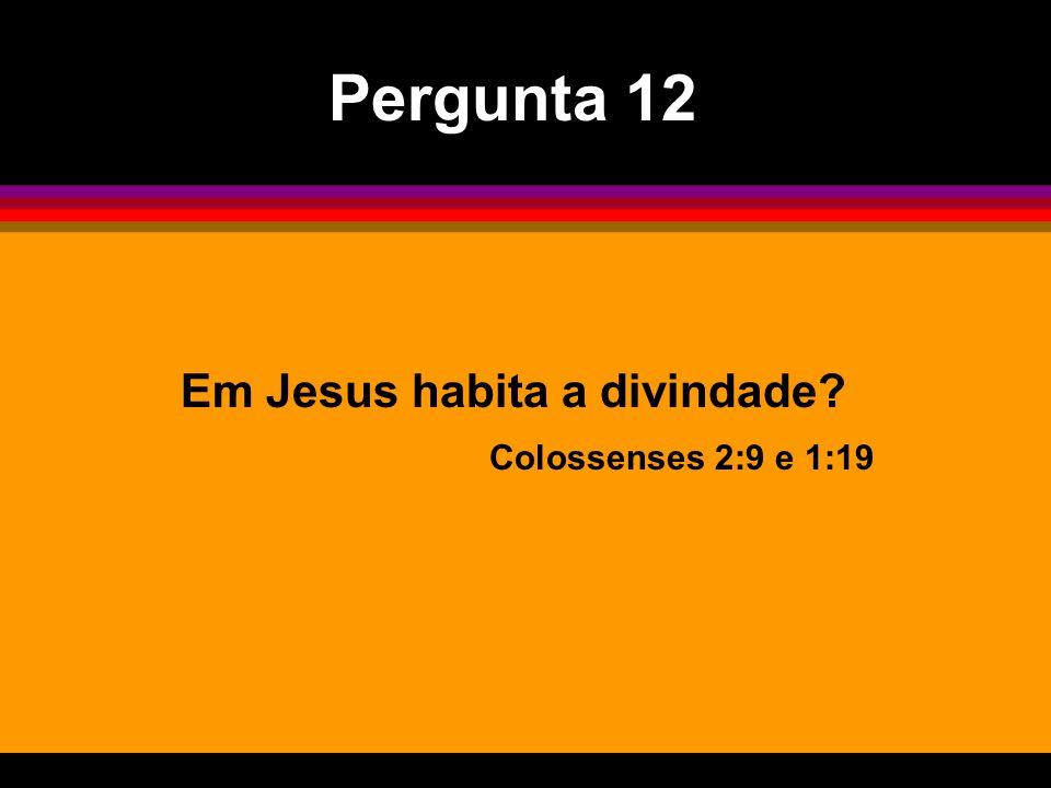 Pergunta 12 Em Jesus habita a divindade Colossenses 2:9 e 1:19