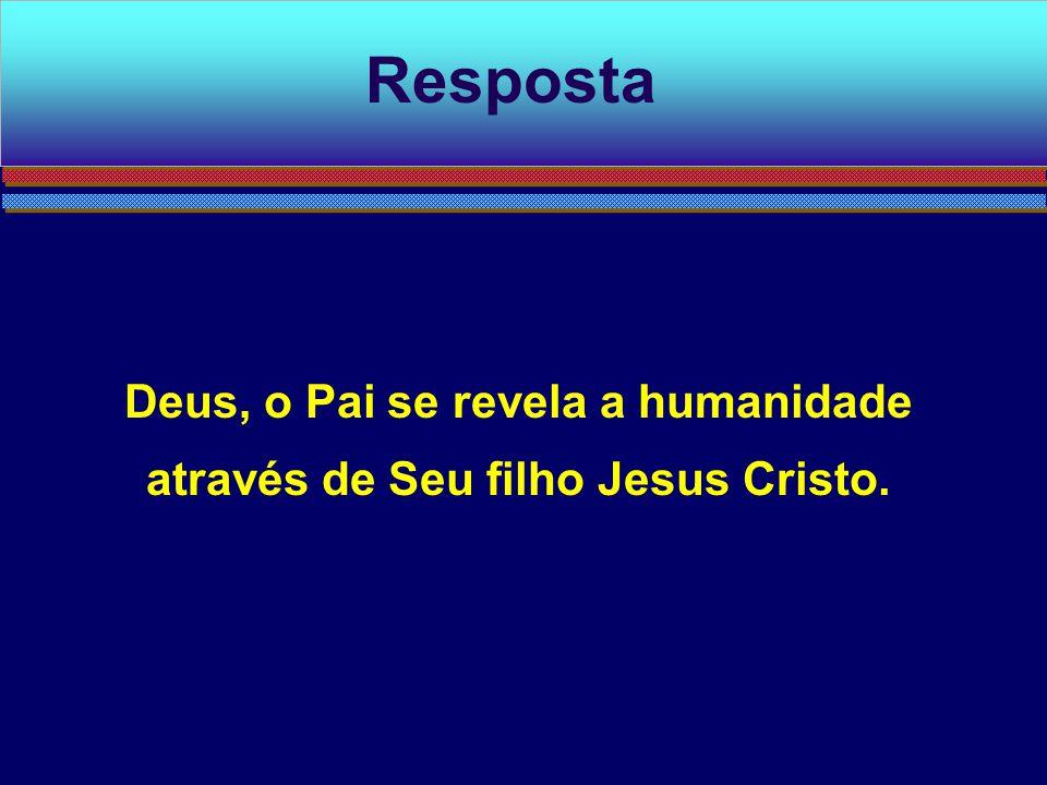 Deus, o Pai se revela a humanidade através de Seu filho Jesus Cristo.