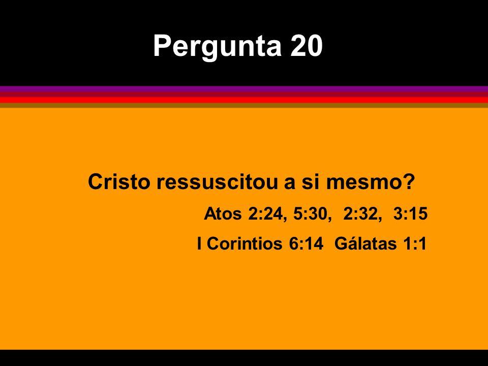 Pergunta 20 Cristo ressuscitou a si mesmo Atos 2:24, 5:30, 2:32, 3:15