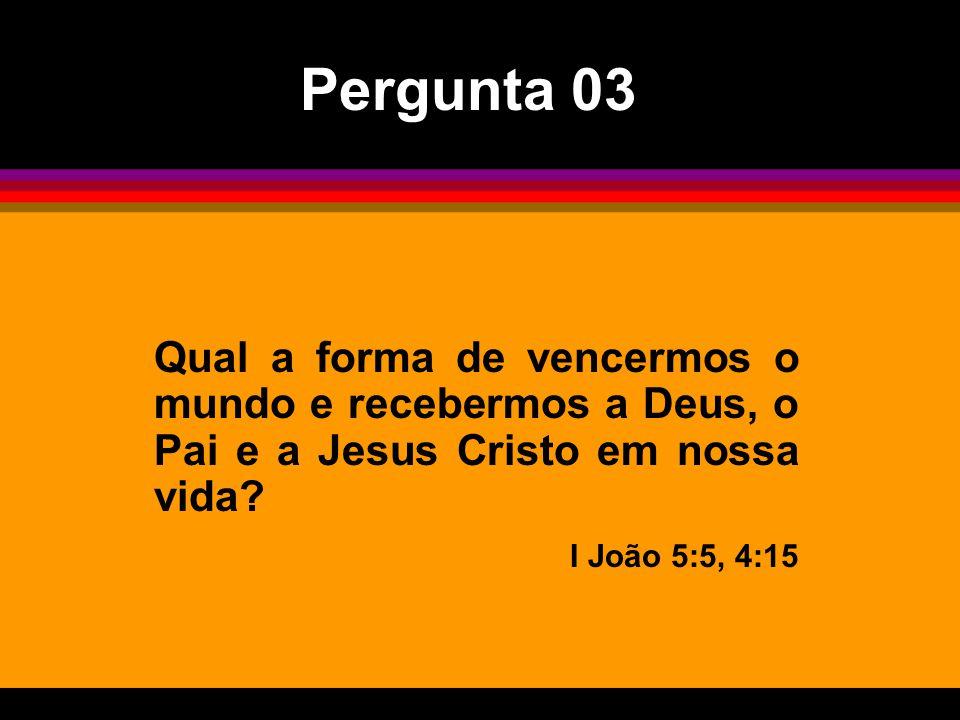 Pergunta 03 Qual a forma de vencermos o mundo e recebermos a Deus, o Pai e a Jesus Cristo em nossa vida