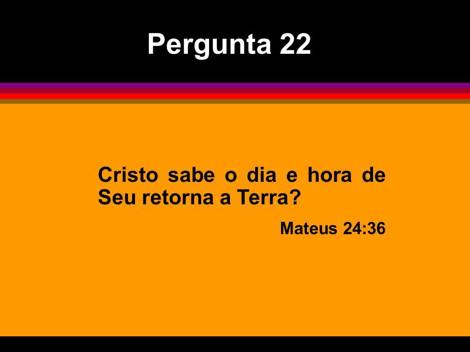 Pergunta 22 Cristo sabe o dia e hora de Seu retorna a Terra