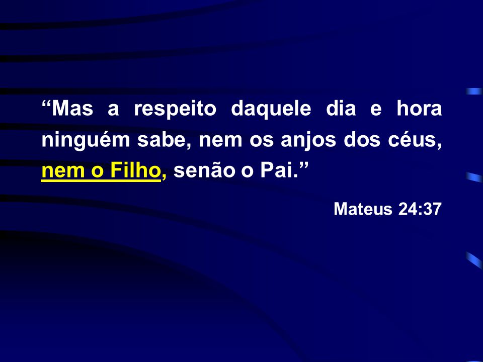 Mas a respeito daquele dia e hora ninguém sabe, nem os anjos dos céus, nem o Filho, senão o Pai.