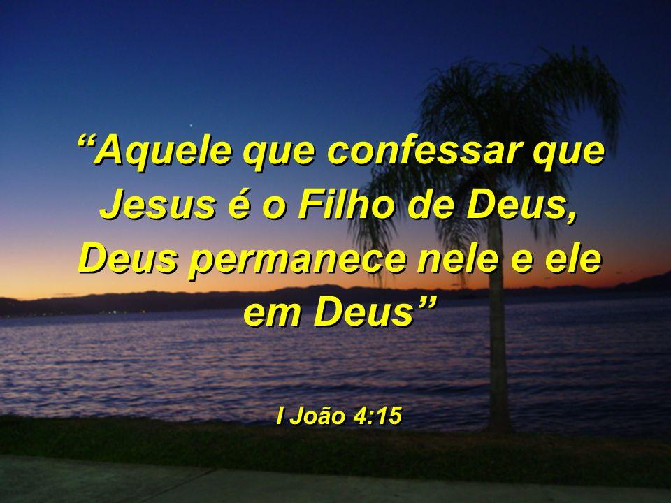 Aquele que confessar que Jesus é o Filho de Deus, Deus permanece nele e ele em Deus