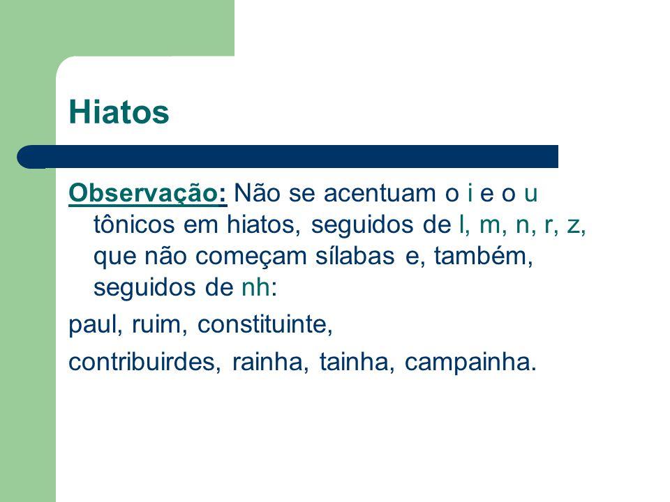 Hiatos Observação: Não se acentuam o i e o u tônicos em hiatos, seguidos de l, m, n, r, z, que não começam sílabas e, também, seguidos de nh: