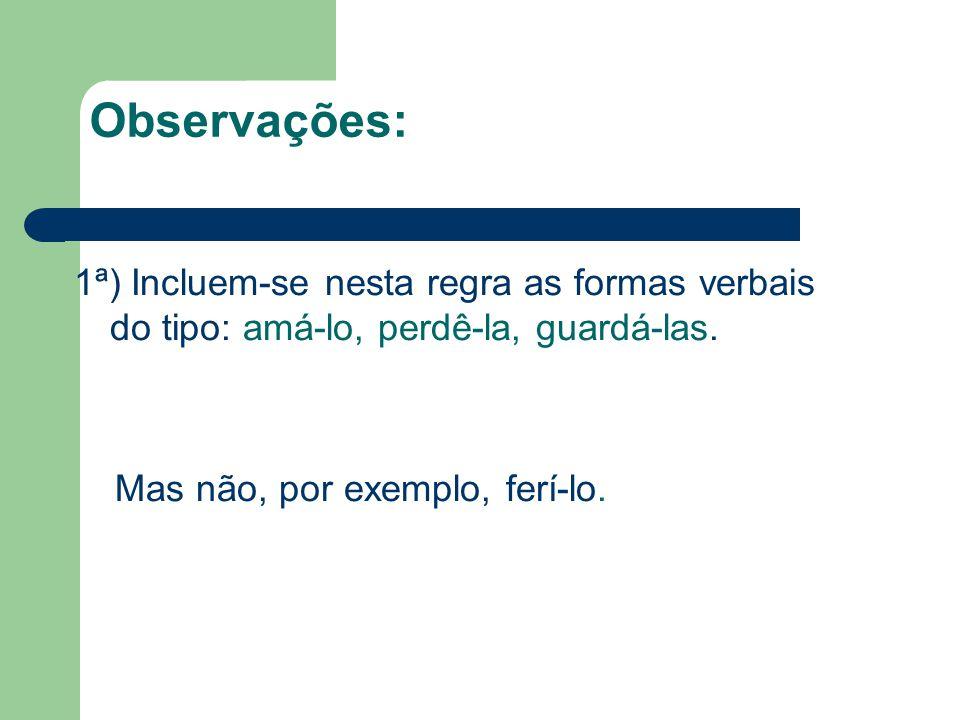Observações: 1ª) Incluem-se nesta regra as formas verbais do tipo: amá-lo, perdê-la, guardá-las.