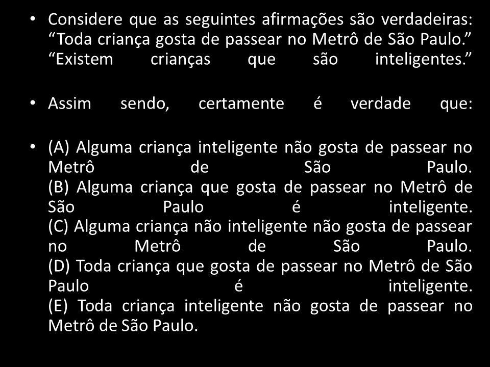 Considere que as seguintes afirmações são verdadeiras: Toda criança gosta de passear no Metrô de São Paulo. Existem crianças que são inteligentes.