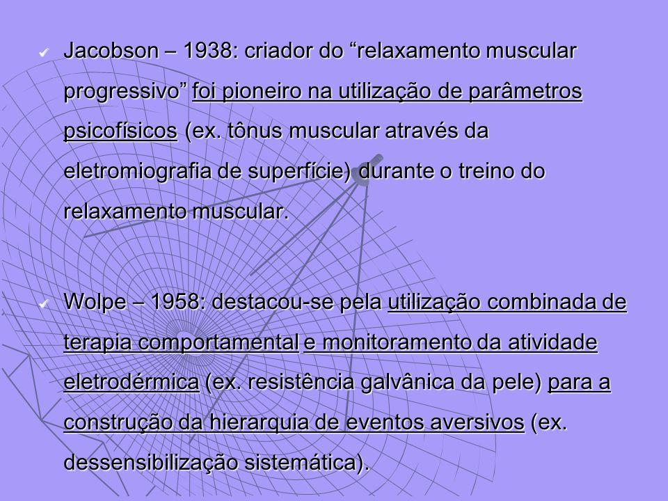Jacobson – 1938: criador do relaxamento muscular progressivo foi pioneiro na utilização de parâmetros psicofísicos (ex. tônus muscular através da eletromiografia de superfície) durante o treino do relaxamento muscular.