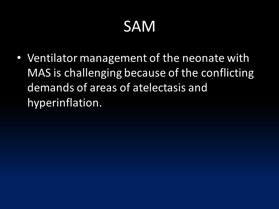 SAM Ventilator management of the neonate with MAS is challenging because of the conflicting demands of areas of atelectasis and hyperinflation.