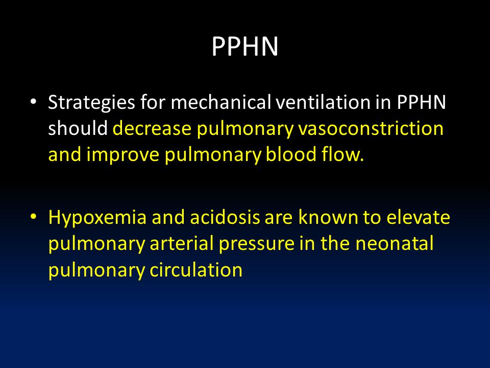 PPHN Strategies for mechanical ventilation in PPHN should decrease pulmonary vasoconstriction and improve pulmonary blood flow.