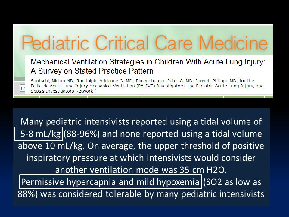 Many pediatric intensivists reported using a tidal volume of 5-8 mL/kg (88-96%) and none reported using a tidal volume above 10 mL/kg. On average, the upper threshold of positive inspiratory pressure at which intensivists would consider another ventilation mode was 35 cm H2O.