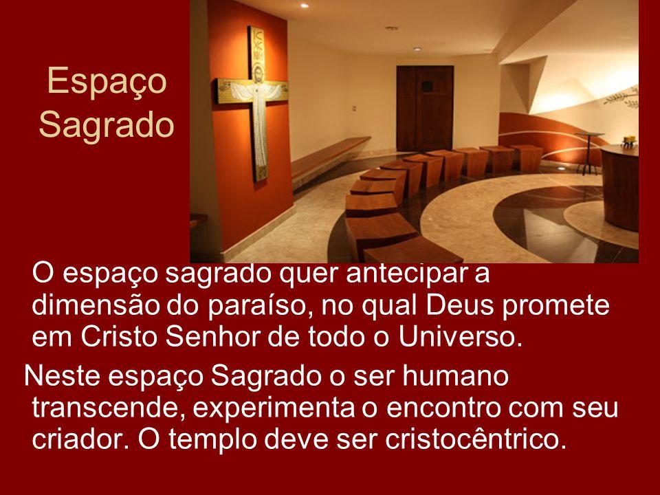 Espaço Sagrado O espaço sagrado quer antecipar a dimensão do paraíso, no qual Deus promete em Cristo Senhor de todo o Universo.