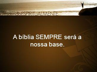 A bíblia SEMPRE será a nossa base.